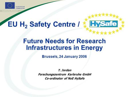 1 Future Needs for Research Infrastructures in Energy Brussels, 24 January 2006 T. Jordan Forschungszentrum Karlsruhe GmbH Co-ordinator of NoE HySafe EU.