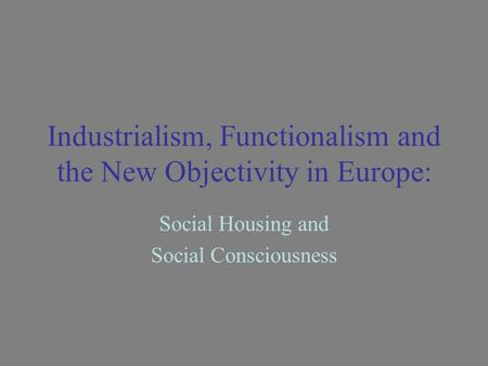 Industrialism, Functionalism and the New Objectivity in Europe: Social Housing and Social Consciousness.