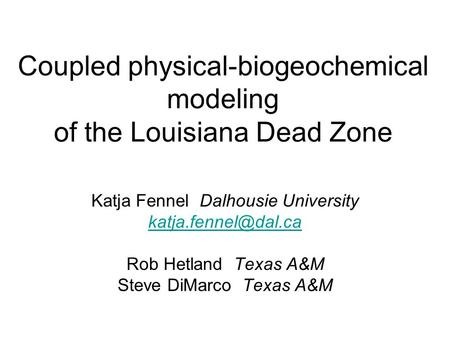 Coupled physical-biogeochemical modeling of the Louisiana Dead Zone Katja Fennel Dalhousie University Rob Hetland Texas A&M Steve DiMarco.