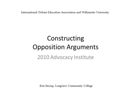 Kris Stroup, Longview Community College Constructing Opposition Arguments 2010 Advocacy Institute International Debate Education Association and Willamette.
