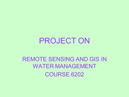 PROJECT ON REMOTE SENSING AND GIS IN WATER MANAGEMENT COURSE 6202.