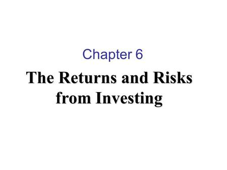 Chapter 6 The Returns and Risks from Investing. Explain the relationship between return and risk. Sources of risk. Methods of measuring returns. Methods.
