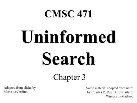 Uninformed Search Chapter 3 Some material adopted from notes by Charles R. Dyer, University of Wisconsin-Madison CMSC 471 Adapted from slides by Marie.