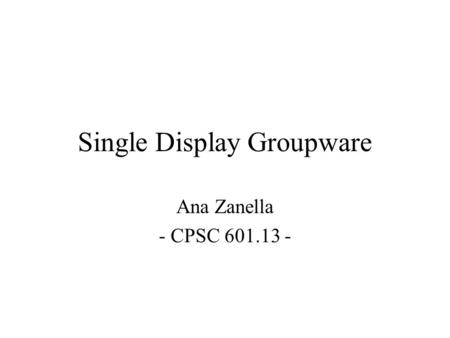Single Display Groupware Ana Zanella - CPSC 601.13 -