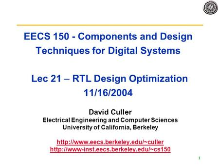 1 EECS 150 - Components and Design Techniques for Digital Systems Lec 21 – RTL Design Optimization 11/16/2004 David Culler Electrical Engineering and Computer.