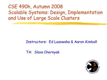 CSE 490h, Autumn 2008 Scalable Systems: Design, Implementation and Use of Large Scale Clusters Instructors: Ed Lazowska & Aaron Kimball TA: Slava Chernyak.