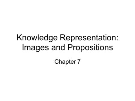 Knowledge Representation: Images and Propositions Chapter 7.