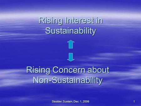 Stodder, Sustain, Dec. 1, 2006 1 Rising Interest in Sustainability Rising Concern about Non-Sustainability.