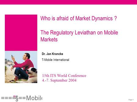 Page 1 15th ITS World Conference 4.-7. September 2004 Dr. Jan Krancke T-Mobile International Who is afraid of Market Dynamics ? The Regulatory Leviathan.