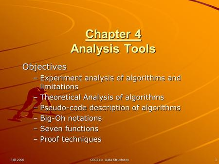 Fall 2006CSC311: Data Structures1 Chapter 4 Analysis Tools Objectives –Experiment analysis of algorithms and limitations –Theoretical Analysis of algorithms.