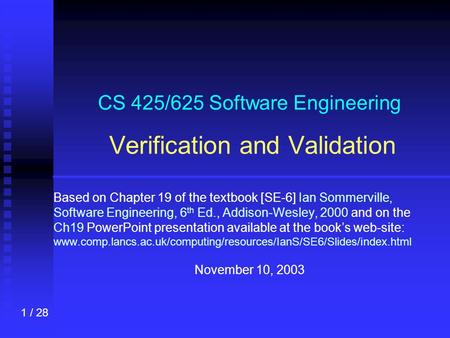 1 / 28 CS 425/625 Software Engineering Verification and Validation Based on Chapter 19 of the textbook [SE-6] Ian Sommerville, Software Engineering, 6.
