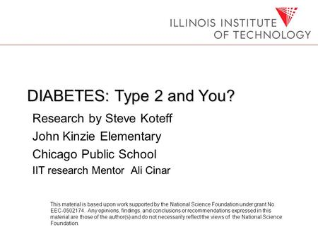 DIABETES: Type 2 and You? Research by Steve Koteff John Kinzie Elementary Chicago Public School IIT research Mentor Ali Cinar This material is based upon.
