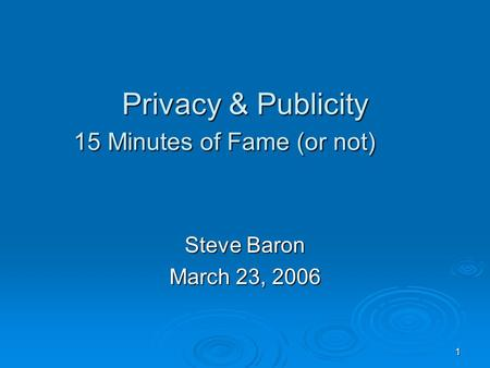 1 Privacy & Publicity 15 Minutes of Fame (or not) Steve Baron March 23, 2006.