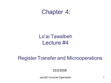 Cpe 252: Computer Organization1 Lo'ai Tawalbeh Lecture #4 Register Transfer and Microoperations 23/2/2006 Chapter 4: