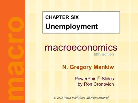 Macroeconomics fifth edition N. Gregory Mankiw PowerPoint ® Slides by Ron Cronovich macro © 2003 Worth Publishers, all rights reserved CHAPTER SIX Unemployment.