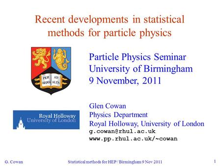 G. Cowan Statistical methods for HEP / Birmingham 9 Nov 2011 1 Recent developments in statistical methods for particle physics Particle Physics Seminar.