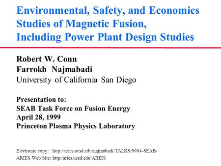 Environmental, Safety, and Economics Studies of Magnetic Fusion, Including Power Plant Design Studies Robert W. Conn Farrokh Najmabadi University of California.