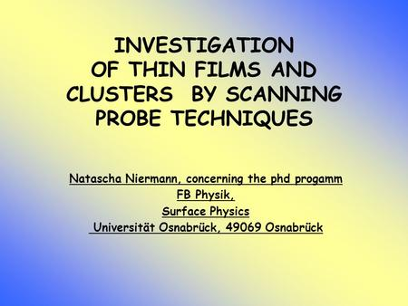 INVESTIGATION OF THIN FILMS AND CLUSTERS BY SCANNING PROBE TECHNIQUES Natascha Niermann, concerning the phd progamm FB Physik, Surface Physics Universität.