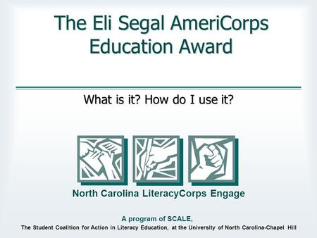 The Student Coalition for Action in Literacy Education, at the University of North Carolina-Chapel Hill North Carolina LiteracyCorps Engage A program of.