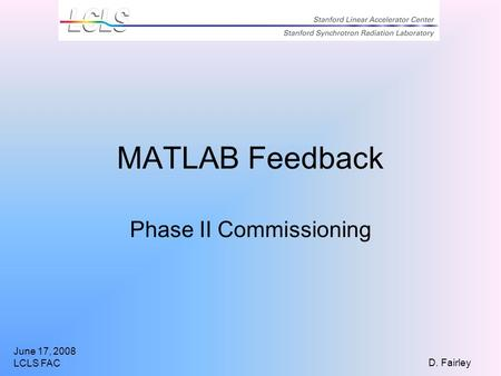 June 17, 2008 LCLS FAC D. Fairley MATLAB Feedback Phase II Commissioning.