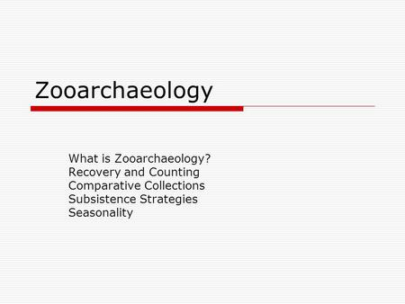 Zooarchaeology What is Zooarchaeology? Recovery and Counting Comparative Collections Subsistence Strategies Seasonality.