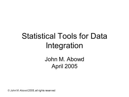 © John M. Abowd 2005, all rights reserved Statistical Tools for Data Integration John M. Abowd April 2005.