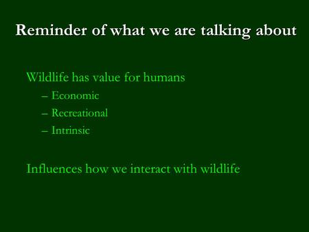 Reminder of what we are talking about <strong>Wildlife</strong> has value for humans –Economic –Recreational –Intrinsic Influences how we interact with <strong>wildlife</strong>.