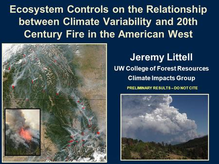 PRELIMINARY RESULTS – DO NOT CITE Ecosystem Controls on the Relationship between Climate Variability and 20th Century Fire in the American West Jeremy.