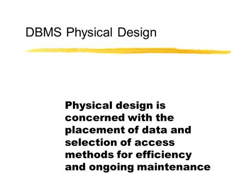 DBMS Physical Design Physical design is concerned with the placement of data and selection of access methods for efficiency and ongoing maintenance.