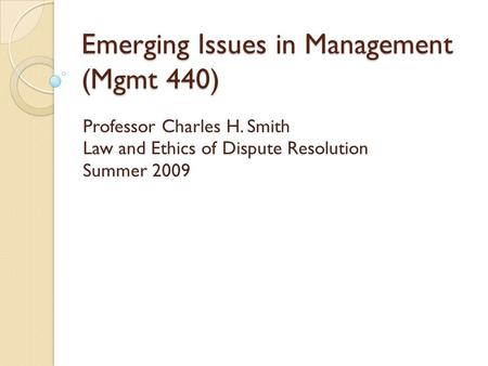 Emerging Issues in Management (Mgmt 440) Professor Charles H. Smith Law and Ethics of Dispute Resolution Summer 2009.