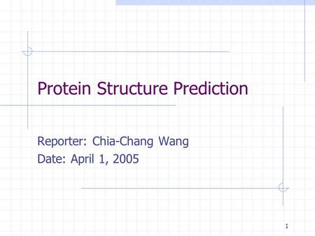 1 Protein Structure Prediction Reporter: Chia-Chang Wang Date: April 1, 2005.