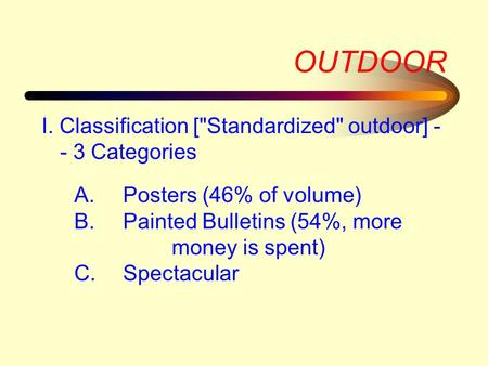 OUTDOOR I. Classification [Standardized outdoor] - - 3 Categories A.Posters (46% of volume) B.Painted Bulletins (54%, more money is spent) C.Spectacular.