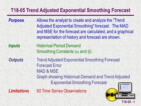 T18-05 - 1 T18-05 Trend Adjusted Exponential Smoothing Forecast Purpose Allows the analyst to create and analyze the Trend Adjusted Exponential Smoothing