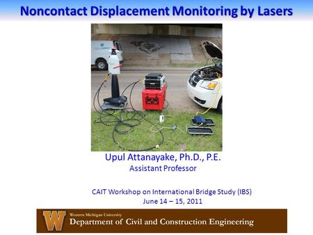 Noncontact Displacement Monitoring by Lasers Upul Attanayake, Ph.D., P.E. Assistant Professor CAIT Workshop on International Bridge Study (IBS) June 14.