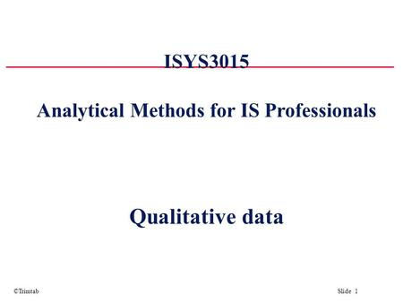 ©Trimtab Slide 1 ISYS3015 Analytical Methods for IS Professionals Qualitative data.