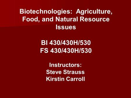 <strong>Biotechnologies</strong>: <strong>Agriculture</strong>, Food, and Natural Resource Issues BI 430/430H/530 FS 430/430H/530 Instructors: Steve Strauss Kirstin Carroll.