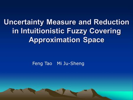 Uncertainty Measure and Reduction in Intuitionistic Fuzzy Covering Approximation Space Feng Tao Mi Ju-Sheng.