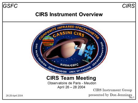 CIRSGSFC 26-28 April 2004 dej-1 CIRS Instrument Overview CIRS Team Meeting Observatoire de Paris - Meudon April 26 – 28 2004 CIRS Instrument Group presented.