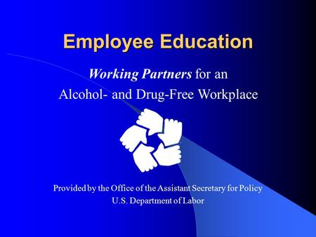 Employee Education Working Partners for an Alcohol- and Drug-Free Workplace Provided by the Office of the Assistant Secretary for Policy U.S. Department.