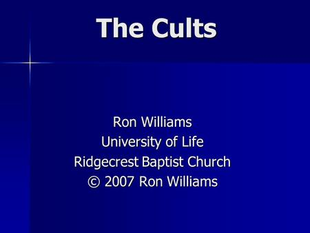 The Cults Ron Williams University of Life Ridgecrest Baptist Church © 2007 Ron Williams.