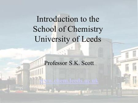 Introduction to the School of Chemistry University of Leeds Professor S.K. Scott www.chem.leeds.ac.uk.
