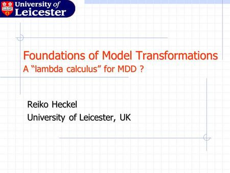 "Foundations of Model Transformations A ""lambda calculus"" for MDD ? Reiko Heckel University of Leicester, UK."