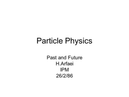 Particle Physics Past and Future H.Arfaei IPM 26/2/86.