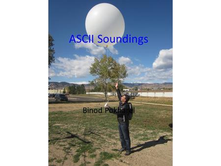 ASCII Soundings Binod Pokharel. Two ASCII-WWMPP sounding sites 72MGAUS soundings (ASCII) GPS-based soundings (GRAW) (1 sounding per RSE case) ASCII Window.