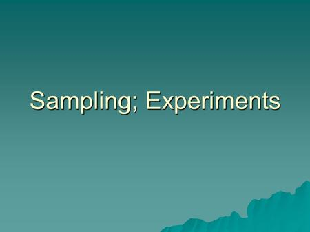 Sampling; Experiments. Sampling  Logic: representative sampling  Sample should have the same variations existing in the larger population  Biased samples.