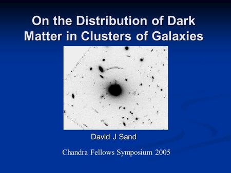 On the Distribution of Dark Matter in Clusters of Galaxies David J Sand Chandra Fellows Symposium 2005.