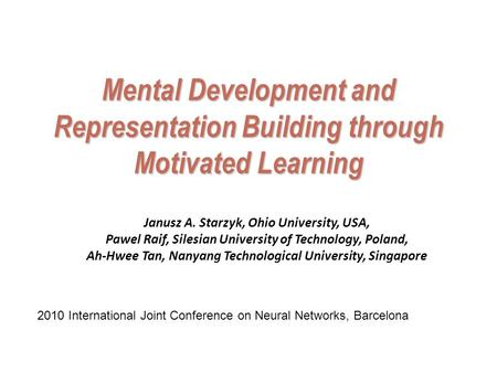 Mental Development and Representation Building through Motivated Learning Janusz A. Starzyk, Ohio University, USA, Pawel Raif, Silesian University of Technology,