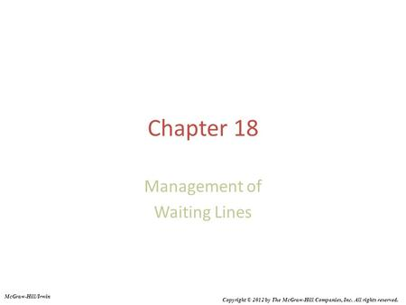Chapter 18 Management of Waiting Lines McGraw-Hill/Irwin Copyright © 2012 by The McGraw-Hill Companies, Inc. All rights reserved.