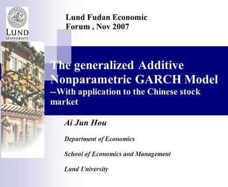 The generalized Additive Nonparametric GARCH Model --With application to the Chinese stock market Ai Jun Hou Department of Economics School of Economics.