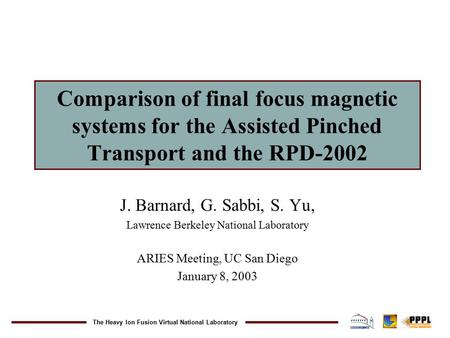 The Heavy Ion Fusion Virtual National Laboratory Comparison of final focus magnetic systems for the Assisted Pinched Transport and the RPD-2002 J. Barnard,